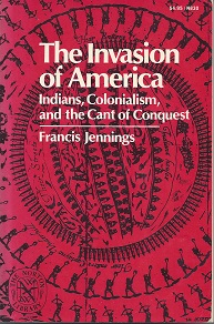 The Invasion of America: Indians, Colonialism, and the Cant of Conquest by Francis Jennings