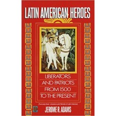 Adams, Jerome R.. Latin American Heroes: Liberators and Patriots from 1500 to the Present (History)
